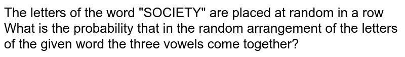 """The letters of the word """"SOCIETY"""" are placed at random in a row What is the probability that in the random arrangement of the letters of the given word the three vowels come together?"""