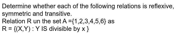Determine whether each of the following relations is reflexive, symmetric and transitive.<br> Relation R un the set  A ={1,2,3,4,5,6} as <br> R = {(X,Y) : Y IS divisible by x }