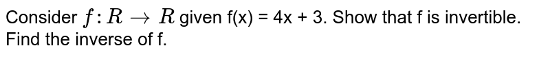 Consider `f : R rarr R` given f(x) = 4x + 3. Show that f is invertible. Find the inverse of f.