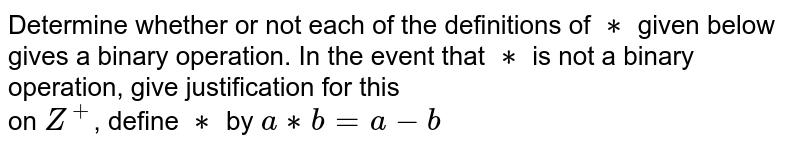 Determine whether or not each of the definitions of `**` given below gives a binary operation. In the event that `**` is not a binary operation, give justification for this<br> on `Z^+`, define `**` by `a**b=a-b`