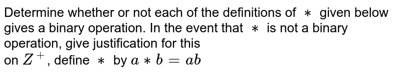 Determine whether or not each of the definitions of `**` given below gives a binary operation. In the event that `**` is not a binary operation, give justification for this<br> on `Z^+`, define `**` by `a**b=ab`