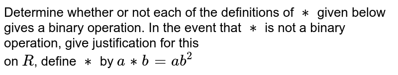 Determine whether or not each of the definitions of `**` given below gives a binary operation. In the event that `**` is not a binary operation, give justification for this<br> on `R`, define `**` by `a**b=ab^2`