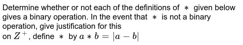 Determine whether or not each of the definitions of `**` given below gives a binary operation. In the event that `**` is not a binary operation, give justification for this<br> on `Z^+`, define `**` by `a**b=|a-b|`