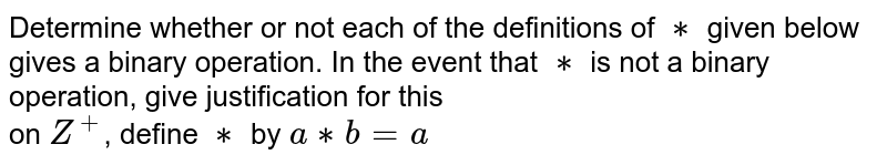 Determine whether or not each of the definitions of `**` given below gives a binary operation. In the event that `**` is not a binary operation, give justification for this<br> on `Z^+`, define `**` by `a**b=a`