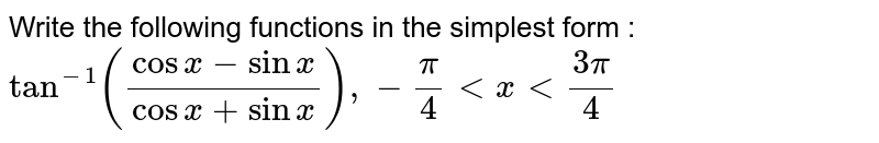 Write the following functions in the simplest form : <br> `tan^(-1)((cos x -sin x)/(cos x + sin x)), -pi/4 lt x lt (3pi)/4`