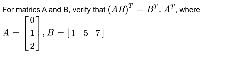 For matrics A and B, verify that `(AB)^T=B^T, A^T`, where <br>`A=[[0],[1],[2]], B=[[1,5,7]]`