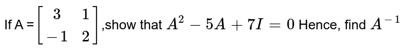 If A =`[[3,1],[-1,2]]`,show that `A^2-5A + 7I=0` Hence, find `A^(-1)`