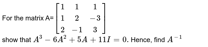 For the matrix A=`[[1,1,1],[1,2,-3],[2,-1,3]]`<br>show that `A^3-6A^2+5A+11I=0.`Hence, find `A^(-1)`