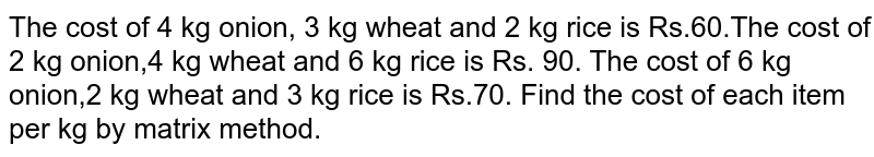 The cost of 4 kg onion, 3 kg wheat and 2 kg rice is Rs.60.The cost of 2 kg onion,4 kg wheat and 6 kg rice is Rs. 90. The cost of 6 kg onion,2 kg wheat and 3 kg rice is Rs.70. Find the cost of each item per kg by matrix method.