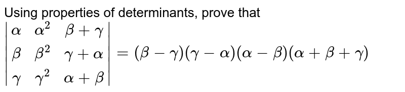 Using properties of determinants, prove that <br>` [alpha, alpha^2, beta+gamma],[beta,beta^2,gamma+alpha],[gamma,gamma^2,alpha+beta] =(beta-gamma)(gamma-alpha)(alpha-beta)(alpha+beta+gamma)`