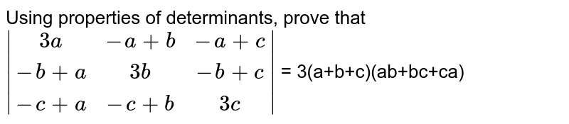 Using properties of determinants, prove that <br> `|[3a,-a+b,-a+c],[-b+a,3b,-b+c],[-c+a,-c+b,3c]|` = 3(a+b+c)(ab+bc+ca)