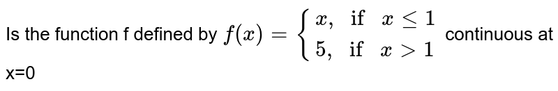 """Is the function f defined by `f(x)={(x"""",""""ifxle1),(5"""","""" ifx>1):}` continuous at x=0"""