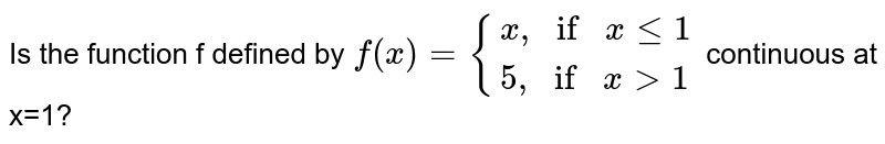 """Is the function f defined by `f(x)={(x"""",""""ifxle1),(5"""","""" ifx>1):}` continuous at Atx=1?"""