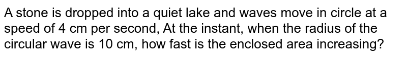 A stone is dropped into a quiet lake and waves move in circle at a speed of 4 cm per second, At the instant, when the radius of the circular wave is 10 cm, how fast is the enclosed area increasing?
