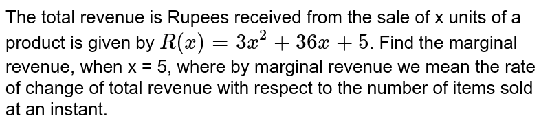 The total revenue is Rupees received from the sale of x units of a product is given by `R(x)=3x^2+36x+5`. Find the marginal revenue, when x = 5, where by marginal revenue we mean the rate of change of total revenue with respect to the number of items sold at an instant.