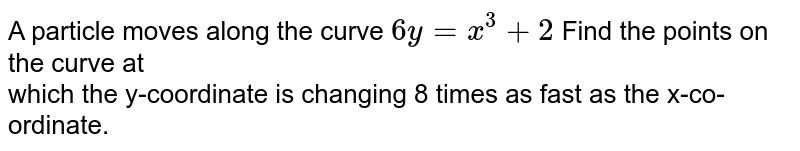A particle moves along the curve `6y=x^3+2` Find the points on the curve at <br>which the y-coordinate is changing 8 times as fast as the x-co-ordinate.