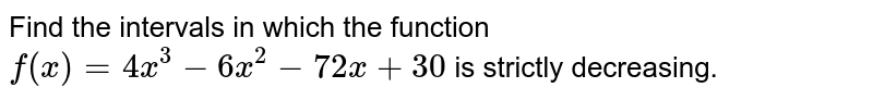 Find the intervals in which the function `f(x)=4x^3-6x^2-72x+30` is strictly decreasing.