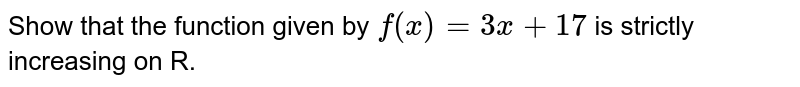 Show that the function given by `f(x)=3x+17` is strictly increasing on R.
