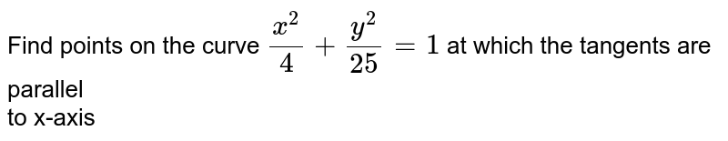 Find points on the curve `x^2/4+y^2/25=1` at which the tangents are parallel <br> to x-axis