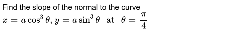 """Find the slope of the normal to the curve `x=acos^3theta,y=asin^3theta"""" at """"theta=pi/4`"""