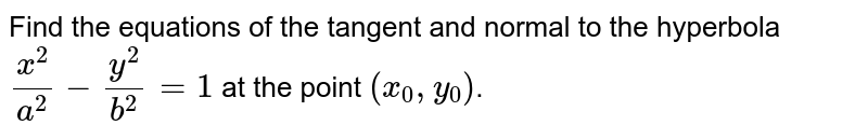 Find the equations of the tangent and normal to the hyperbola `(x^2)/a^2-(y^2)/b^2=1` at the point `(x_0,y_0)`.