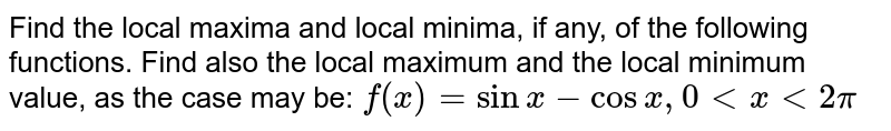 Find the local maxima and local minima, if any, of the following functions. Find also the local maximum and the local minimum value, as the case may be: `f(x)=sinx-cosx,0ltxlt2pi`