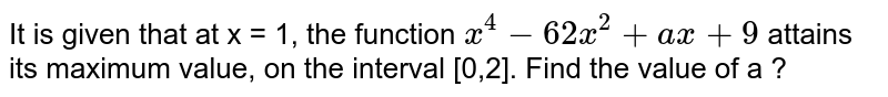It is given that at x = 1, the function `x^4-62x^2+ax+9` attains its maximum value, on the interval [0,2]. Find the value of a ?