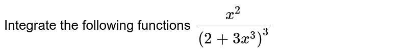 Integrate the following functions `x^2/(2+3x^3)^3`