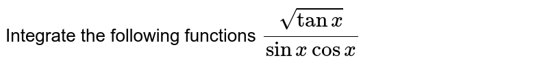 Integrate the following functions `sqrt(tanx)/(sinx cosx)`