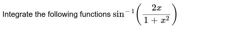 Integrating the following functions `sin^-1 ((2x)/(1+x^2))`