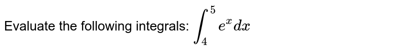 Evaluate the following integrals: `int_4^5 e^x dx`