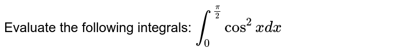 Evaluate the following integrals: `int_0^(pi/2) cos^2x dx`