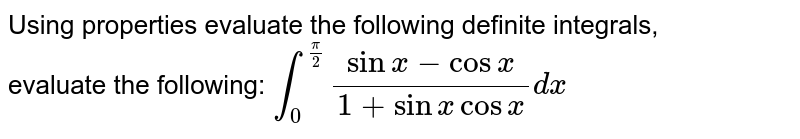 Using properties evaluate the following definite integrals, evaluate the following: `int_0^(pi/2) (sinx-cosx)/(1+sinx cosx) dx`