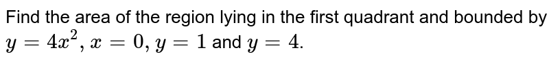 Find the area of the region lying in the first quadrant and bounded by <br>`y=4x^2 x=0,y=1` and y=4.
