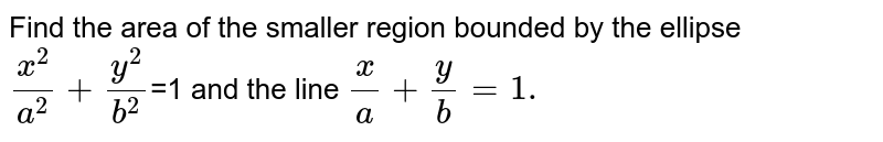 Find the area of the smaller region bounded by the ellipse `x^2/a^2 + y^2/b^2`=1 and the line `x/a + y/b =1.`