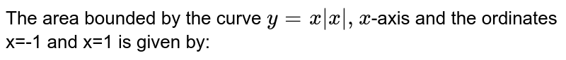 The area bounded by the curve `y=x|x|,x`-axis and the ordinates x=-1 and x=1 is given by: