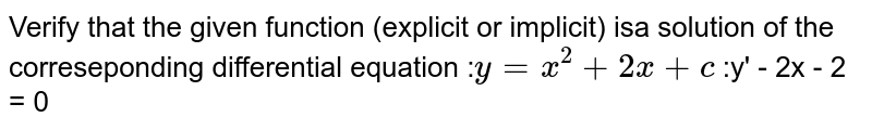 Verify that the given function (explicit or implicit) isa solution of the correseponding differential equation :`y = x^2 + 2x +c`   :y' - 2x - 2 = 0