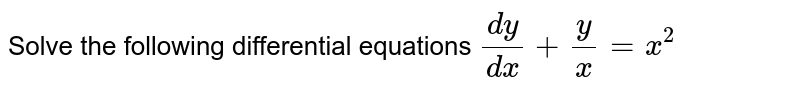 Solve the following differential equations `(dy)/(dx) + y/x = x^2`