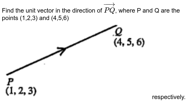"""Find the unit vector in the direction of `oversetrarr(PQ)`, where P and Q are the points (1,2,3) and (4,5,6)<br><img src=""""https://doubtnut-static.s.llnwi.net/static/physics_images/ANE_MVA_MAT_XII_C10_E02_015_Q01.png"""" width=""""80%""""> respectively."""