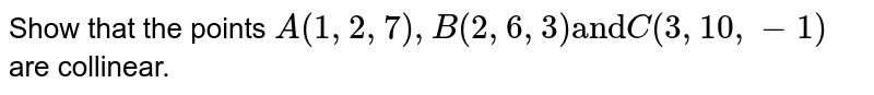 """Show that the points `A(1,2,7),B(2,6,3) """"and"""" C(3,10,-1)` are collinear."""