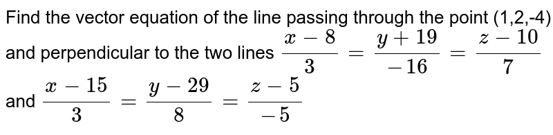 Find the vector equation of the line passing through the point (1,2,-4) and perpendicular to the two lines `(x-8)/3 = (y+19)/-16 = (z-10)/7` and `(x-15)/3 = (y-29)/8 = (z-5)/-5`