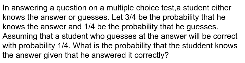 In answering a question on a multiple choice test,a student either knows the answer or guesses. Let 3/4 be the probability that he knows the answer and 1/4 be the probability that he guesses. Assuming that a student who guesses at the answer will be correct with probability 1/4. What is the probability that the studdent knows  the answer given that he answered it correctly?