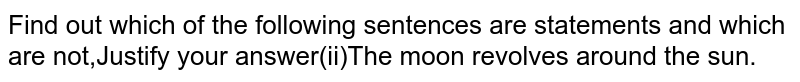 Find out which of the following sentences are statements and which are not,Justify your answer(ii)The moon revolves around the sun.