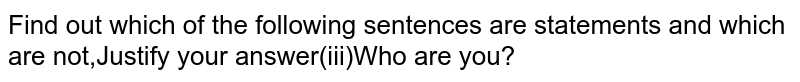 Find out which of the following sentences are statements and which are not,Justify your answer(iii)Who are you?