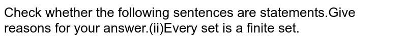 Check whether the following sentences are statements.Give reasons for your answer.(ii)Every set is a finite set.