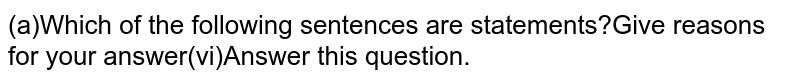 (a)Which of the following sentences are statements?Give reasons for your answer(vi)Answer this question.