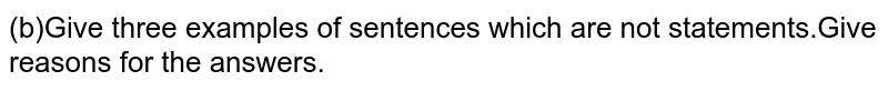 (b)Give three examples of sentences which are not statements.Give reasons for the answers.