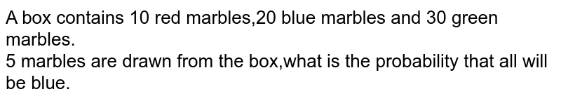 A box contains 10 red marbles,20 blue marbles and 30 green marbles.<br>5 marbles are drawn from the box,what is the probability that all will <br>be blue.