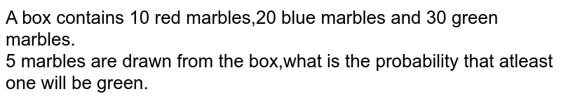 A box contains 10 red marbles,20 blue marbles and 30 green marbles.<br>5 marbles are drawn from the box,what is the probability that atleast <br> one will be green.