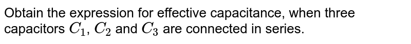 Obtain the expression for effective capacitance, when three capacitors `C_1`, `C_2` and `C_3` are connected in series.